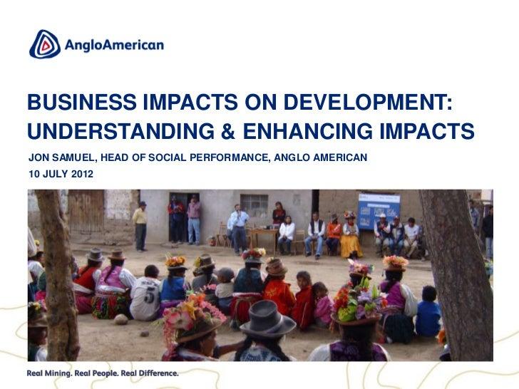 BUSINESS IMPACTS ON DEVELOPMENT:UNDERSTANDING & ENHANCING IMPACTSJON SAMUEL, HEAD OF SOCIAL PERFORMANCE, ANGLO AMERICAN10 ...