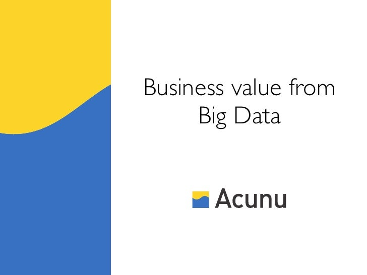 Business value from     Big Data