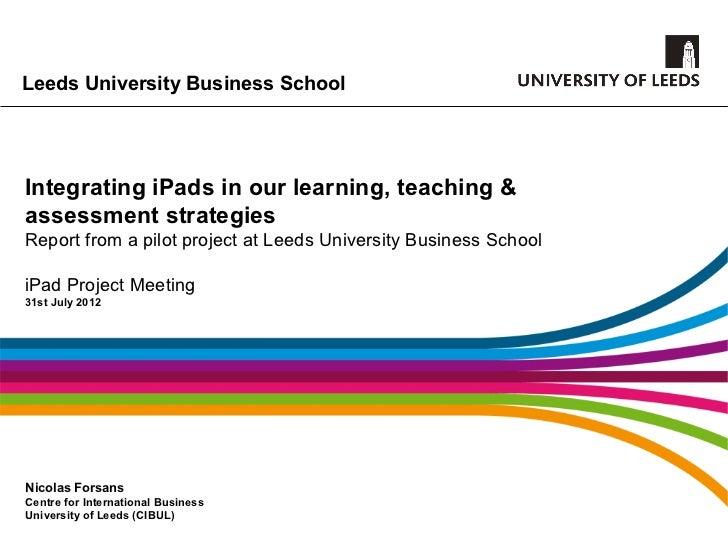 Leeds University Business SchoolIntegrating iPads in our learning, teaching &assessment strategiesReport from a pilot proj...