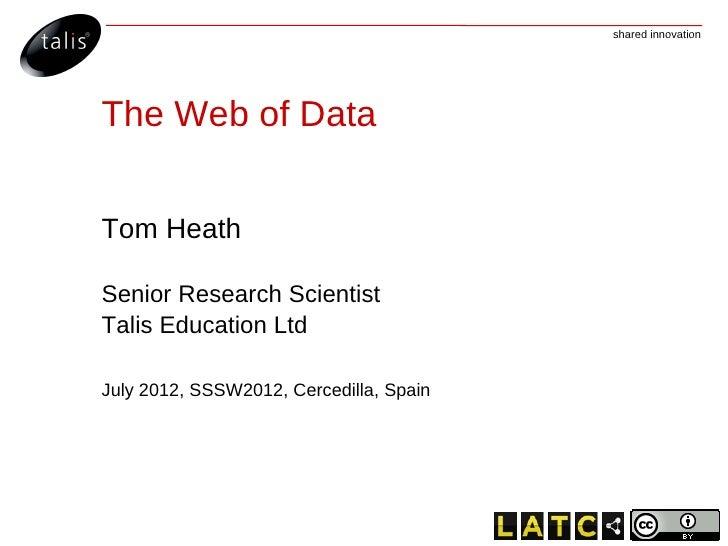shared innovationThe Web of DataTom HeathSenior Research ScientistTalis Education LtdJuly 2012, SSSW2012, Cercedilla, Spain