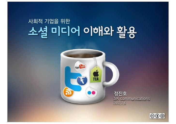 사회적 기업을 위한소셜 미디어 이해와 활용             정진호             SK communications             2012.7.6