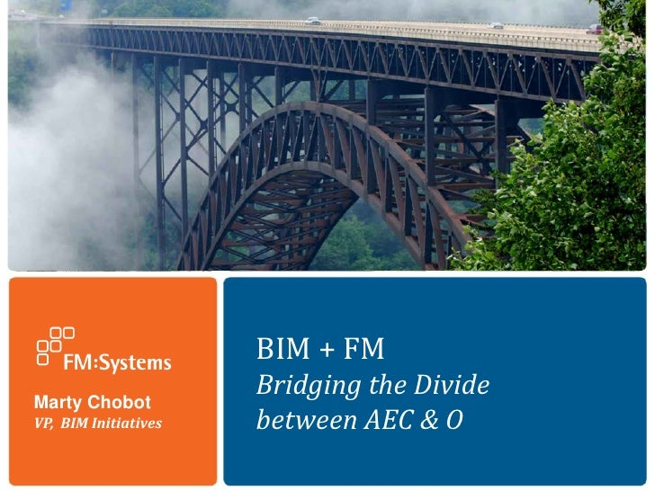 BIM + FMMarty Chobot                      Bridging the DivideVP, BIM Initiatives   between AEC & O