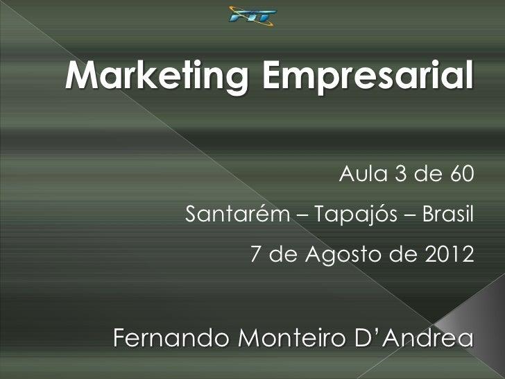 Marketing Empresarial                     Aula 3 de 60       Santarém – Tapajós – Brasil             7 de Agosto de 2012  ...