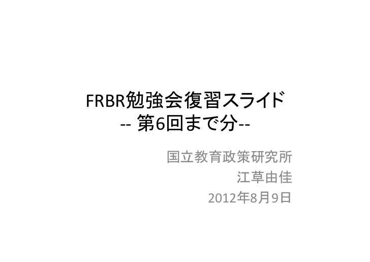 FRBR勉強会復習スライド   ‐‐ 第6回まで分‐‐     国立教育政策研究所            江草由佳        2012年8月9日