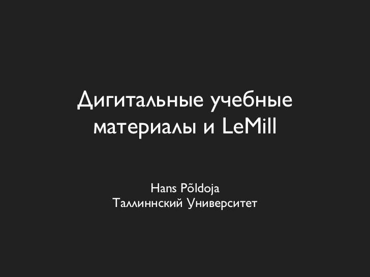 Дигитальные учебные материалы и LeMill         Hans Põldoja   Таллиннский Университет
