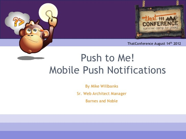 ThatConference August 14th 2012      Push to Me!Mobile Push Notifications         By Mike Willbanks     Sr. Web Architect ...