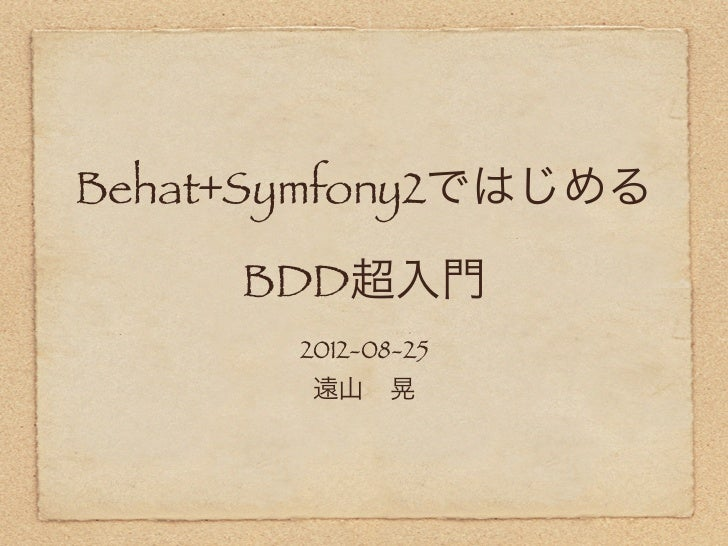 Behat+Symfony2ではじめる     BDD超入門       2012-08-25        遠山晃