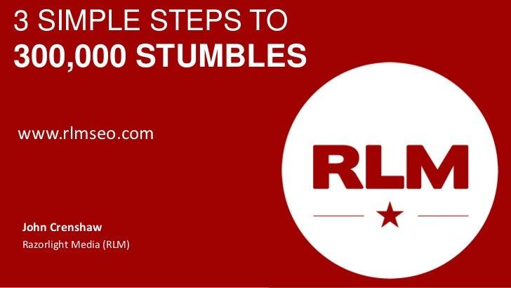 3 SIMPLE STEPS TO300,000 STUMBLESwww.rlmseo.comJohn CrenshawRazorlight Media (RLM)