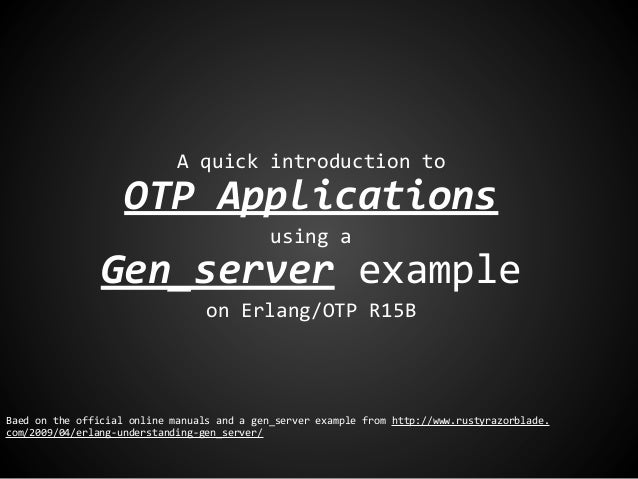 A quick introduction toOTP Applicationsusing aGen_server exampleon Erlang/OTP R15BBaed on the official online manuals and ...