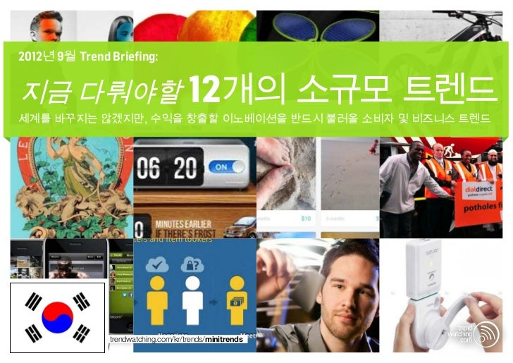 2012년 9월 Trend Briefing:지금 다뤄야할 12개의 소규모 트렌드세계를 바꾸지는 않겠지만, 수익을 창출할 이노베이션을 반드시 불러올 소비자 및 비즈니스 트렌드               trendwatchi...