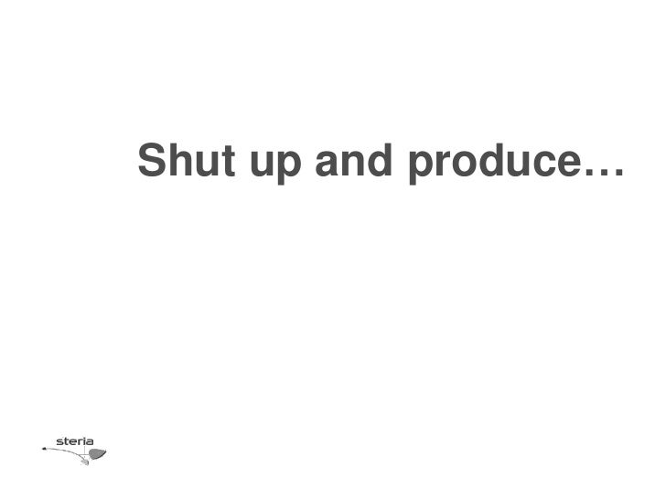 Shut up and produce…