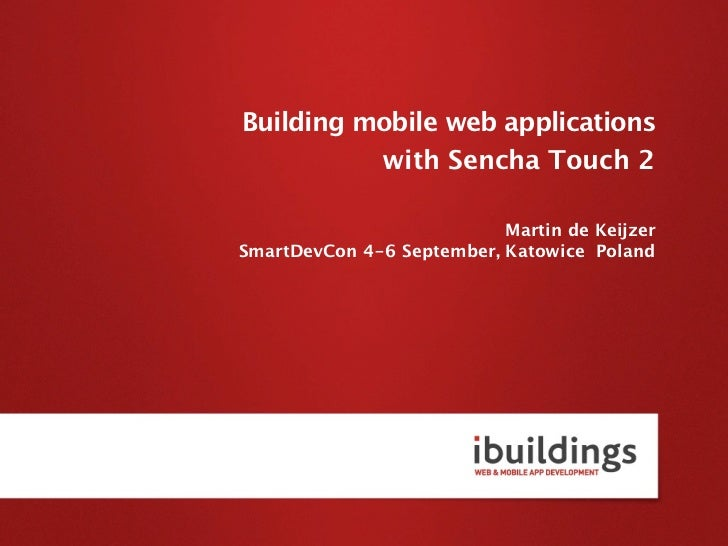 Building mobile web applications          with Sencha Touch 2                           Martin de KeijzerSmartDevCon 4-6 S...
