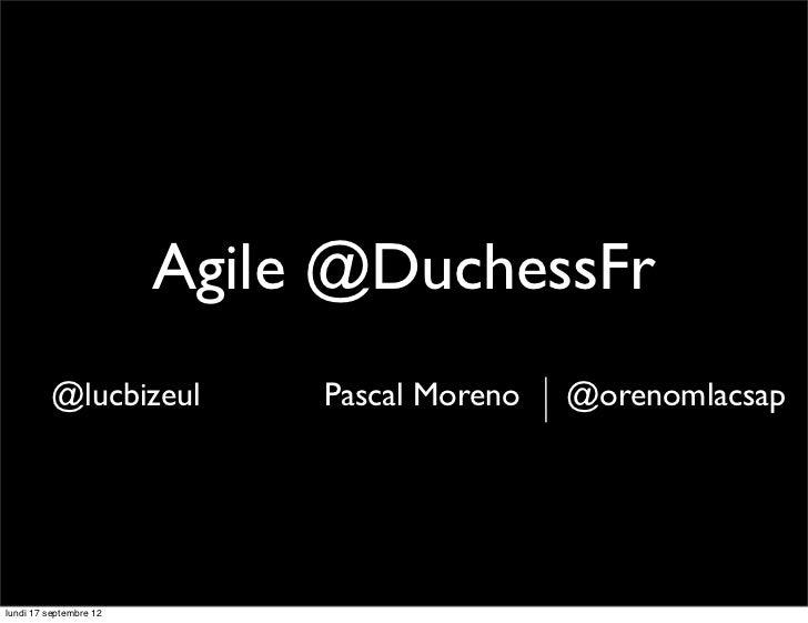 Agile @DuchessFr          @lucbizeul         Pascal Moreno   @orenomlacsaplundi 17 septembre 12