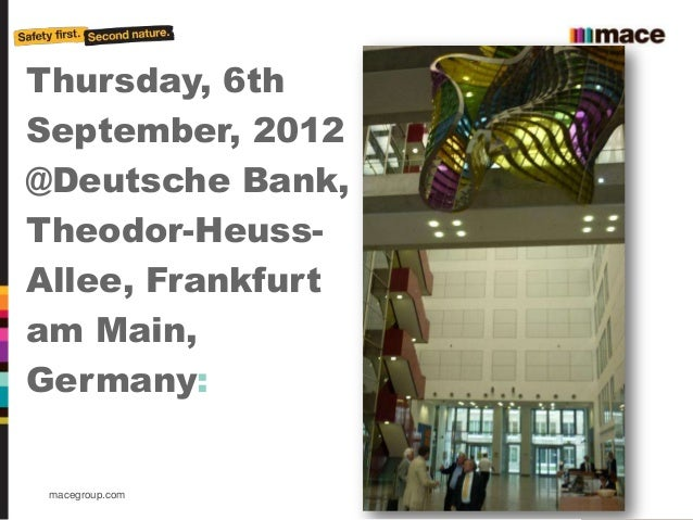 Thursday, 6thSeptember, 2012@Deutsche Bank,Theodor-Heuss-Allee, Frankfurtam Main,Germany: macegroup.com     About Mace 2011