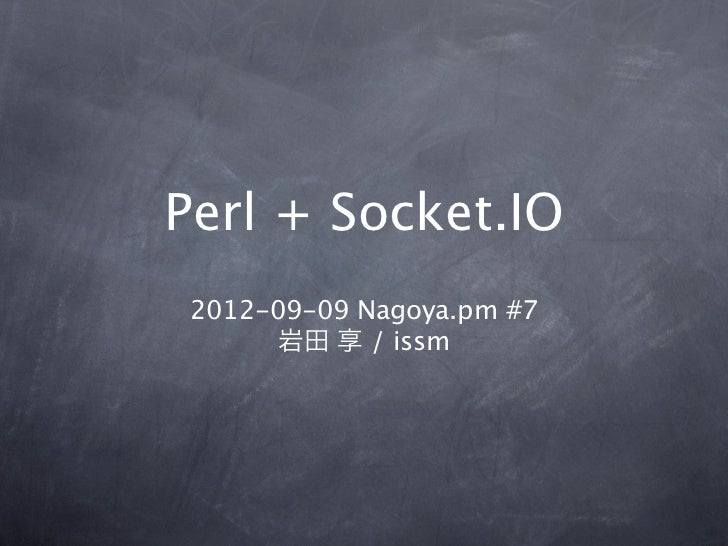 Perl + Socket.IO 2012-09-09 Nagoya.pm #7       岩田 享 / issm