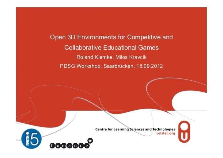 Open 3D Environments for Competitive and    Collaborative Educational Games         Roland Klemke, Milos Kravcik   PDSG Wo...