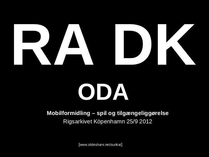 RA DK           ODAMobilformidling – spil og tilgængeliggørelse      Rigsarkivet Köpenhamn 25/9 2012           [www.slides...