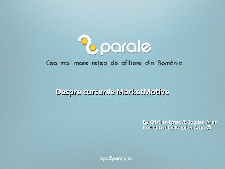 Despre cursurile MarketMotive                      By Cristian Ignat & Bogdan Aron                      Presented by Bogda...