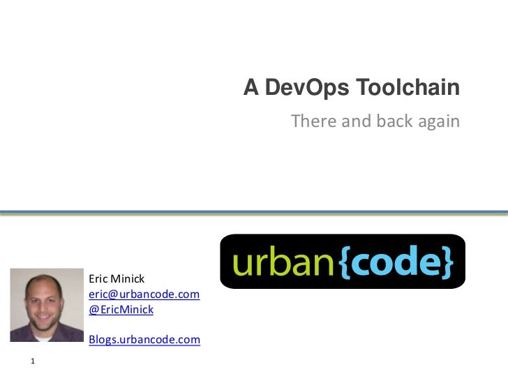 A DevOps Toolchain                             There and back again    Eric Minick    eric@urbancode.com    @EricMinick   ...