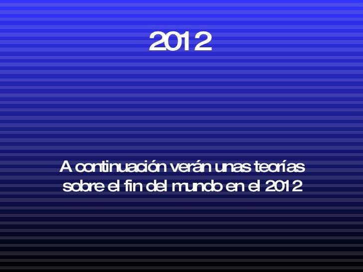 2012 A continuación verán unas teorías sobre el fin del mundo en el 2012