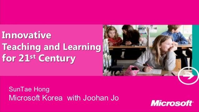 InnovativeTeaching and Learningfor 21st Century SunTae Hong Microsoft Korea with Joohan Jo
