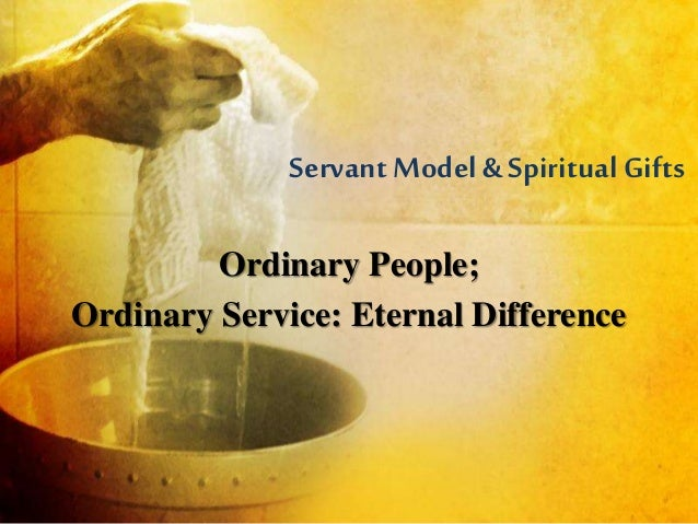 Servant Model &Spiritual Gifts Ordinary People; Ordinary Service: Eternal Difference