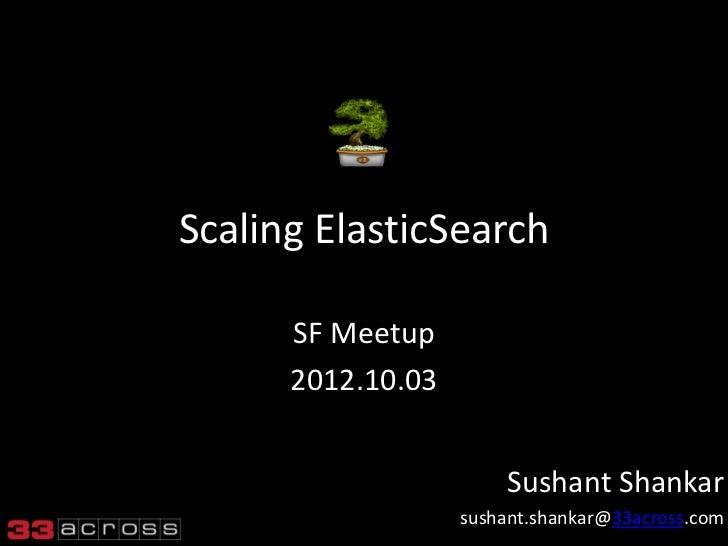 Scaling ElasticSearch      SF Meetup      2012.10.03                       Sushant Shankar                   sushant.shank...