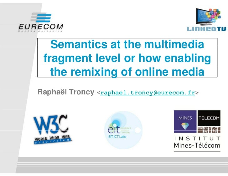 Semantics at the multimedia fragment level or how enabling   the remixing of online mediaRaphaël Troncy <raphael.troncy@eu...