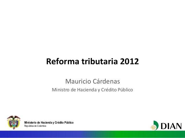 Reforma tributaria 2012                                 Mauricio Cárdenas                         Ministro de Hacienda y C...