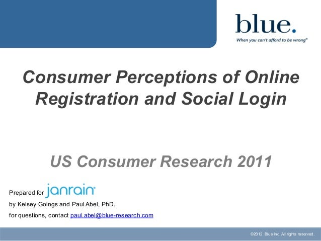 Consumer Perceptions of Online Registration and Social Login US Consumer Research 2011 Prepared for by Kelsey Goings and P...