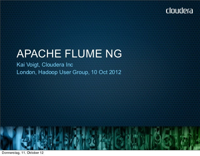 APACHE FLUME NG         Kai Voigt, Cloudera Inc         London, Hadoop User Group, 10 Oct 2012Donnerstag, 11. Oktober 12
