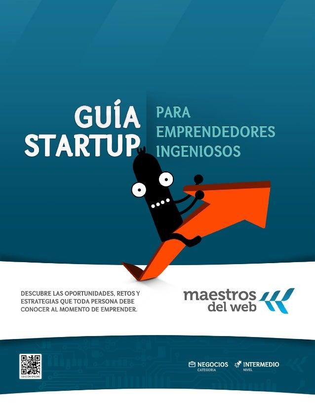Guía Startup: Para emprendedores ingeniosos Versión 1 / Febrero 2011 Nivel Básico / Intermedio La Guía Startup s...