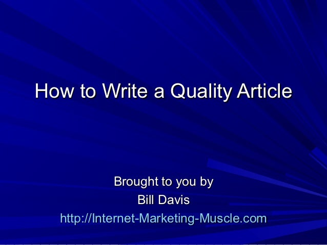 How to Write a Quality Article             Brought to you by                  Bill Davis  http://Internet-Marketing-Muscle...
