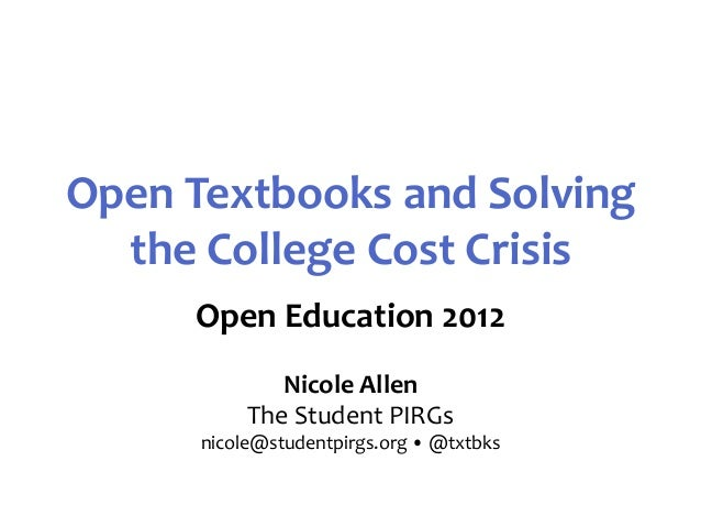 Open Textbooks and Solving  the College Cost Crisis     Open Education 2012              Nicole Allen           The Studen...