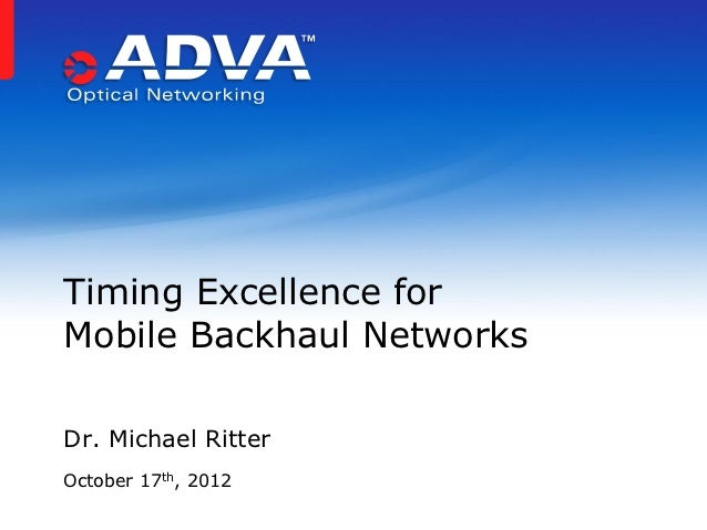 Timing Excellence forMobile Backhaul NetworksDr. Michael RitterOctober 17th, 2012
