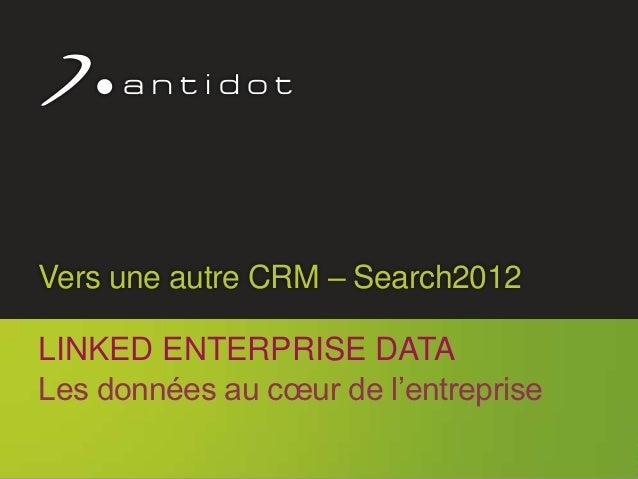 Vers une autre CRM – Search2012      LINKED ENTERPRISE DATA      Les données au cœur de l'entreprise                      ...