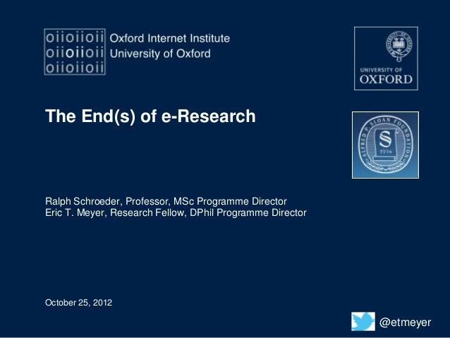 The End(s) of e-ResearchRalph Schroeder, Professor, MSc Programme DirectorEric T. Meyer, Research Fellow, DPhil Programme ...
