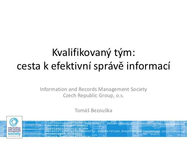 Kvalifikovaný tým:cesta k efektivní správě informací     Information and Records Management Society               Czech Re...