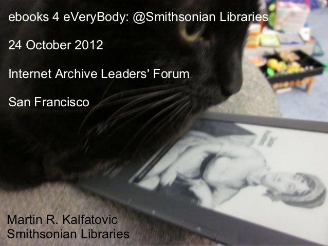 ebooks 4 eVeryBody: @Smithsonian Libraries24 October 2012Internet Archive Leaders ForumSan FranciscoMartin R. KalfatovicSm...
