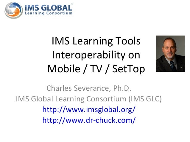 IMS Learning Tools        Interoperability on        Mobile / TV / SetTop        Charles Severance, Ph.D.IMS Global Learni...