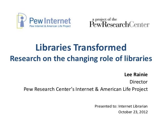 Libraries TransformedResearch on the changing role of libraries                                               Lee Rainie  ...