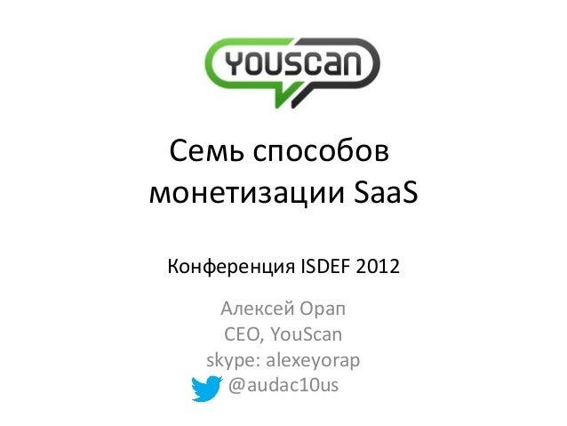 Семь способовмонетизации SaaSКонференция ISDEF 2012Алексей ОрапCEO, YouScanskype: alexeyorap@audac10us