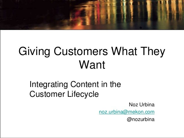 Giving Customers What They           Want Integrating Content in the Customer Lifecycle                               Noz ...