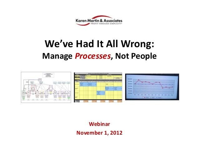 We'veHadItAllWrong: ManageProcesses,NotPeople Webinar November1,2012