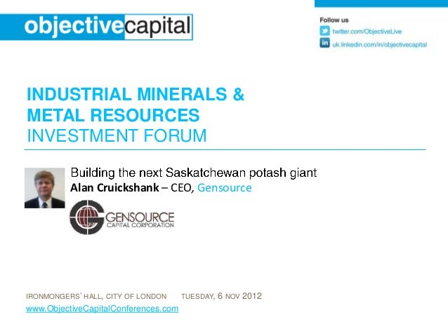 INDUSTRIAL MINERALS &METAL RESOURCESINVESTMENT FORUM          Alan Cruickshank – CEO, GensourceIRONMONGERS' HALL, CITY OF ...