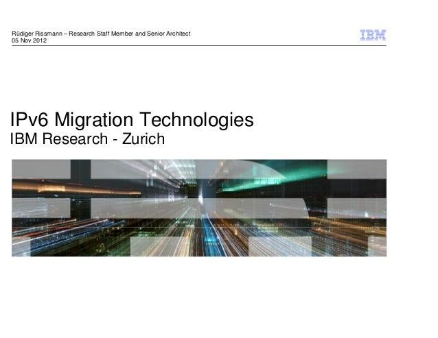 Rüdiger Rissmann – Research Staff Member and Senior Architect05 Nov 2012IPv6 Migration TechnologiesIBM Research - Zurich  ...