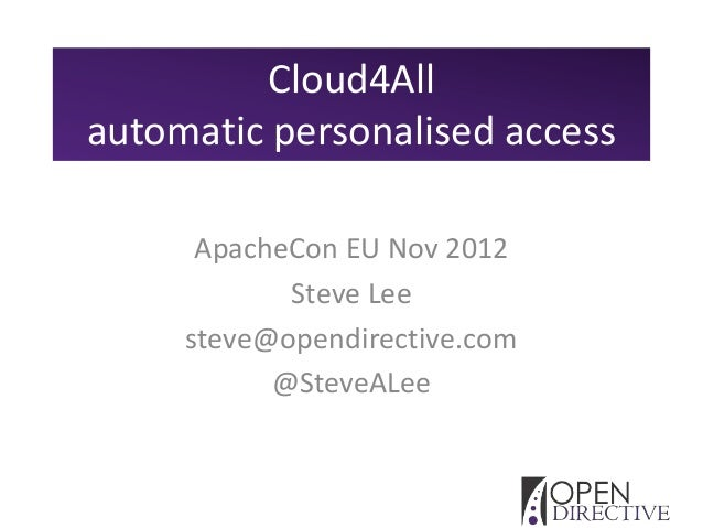 Cloud4Allautomatic personalised access      ApacheCon EU Nov 2012            Steve Lee     steve@opendirective.com        ...