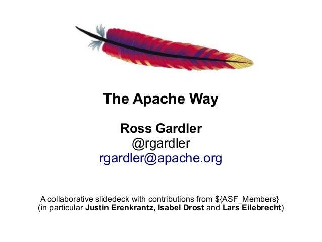 The Apache Way                   Ross Gardler                      @rgardler                rgardler@apache.org A collabor...