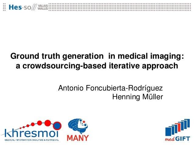 Ground truth generation in medical imaging: a crowdsourcing-based iterative approach           Antonio Foncubierta-Rodrígu...