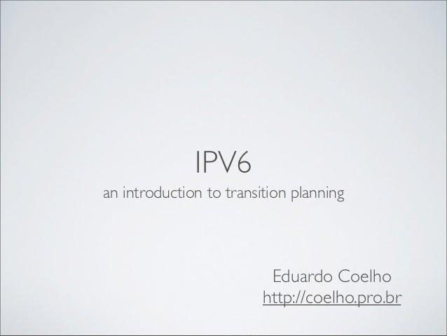IPV6an introduction to transition planning                          Eduardo Coelho                         http://coelho.p...